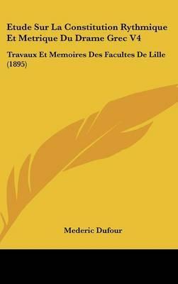 Etude Sur La Constitution Rythmique Et Metrique Du Drame Grec V4: Travaux Et Memoires Des Facultes de Lille (1895) by Mederic Dufour image