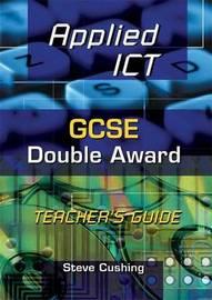 Applied ICT: GCSE Double Award: Teacher's Guide by Steve Cushing image