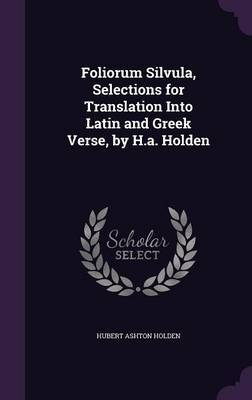 Foliorum Silvula, Selections for Translation Into Latin and Greek Verse, by H.A. Holden by Hubert Ashton Holden image