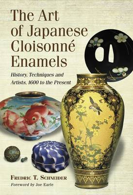 The Art of Japanese Cloisonne Enamel: History, Techniques and Artists, 1600 to the Present by Fredric T Schneider