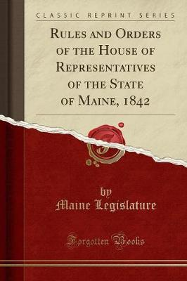Rules and Orders of the House of Representatives of the State of Maine, 1842 (Classic Reprint) by Maine Legislature