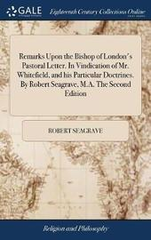Remarks Upon the Bishop of London's Pastoral Letter. in Vindication of Mr. Whitefield, and His Particular Doctrines. by Robert Seagrave, M.A. the Second Edition by Robert Seagrave image