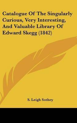 Catalogue of the Singularly Curious, Very Interesting, and Valuable Library of Edward Skegg (1842) by S. Leigh Sothey