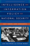 Intelligence and Information Policy for National Security: Key Terms and Concepts by Jan Goldman, Ph.D.