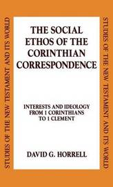 The Social Ethos of the Corinthian Correspondence by David G Horrell