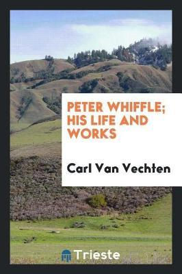 Peter Whiffle; His Life and Works by Carl Van Vechten