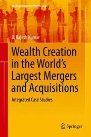 Wealth Creation in the World's Largest Mergers and Acquisitions by B Rajesh Kumar