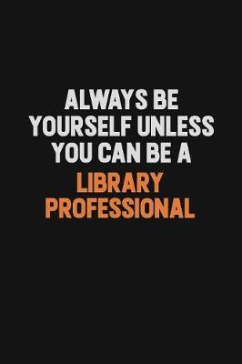 Always Be Yourself Unless You Can Be A Library Professional by Camila Cooper
