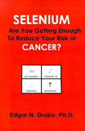Selenium: Are You Getting Enough to Reduce Your Risk of Cancer? by Edgar N Drake, Ph.D. image