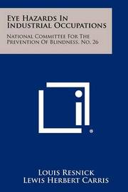 Eye Hazards in Industrial Occupations: National Committee for the Prevention of Blindness, No. 26 by Louis Resnick