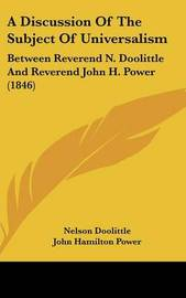 A Discussion of the Subject of Universalism: Between Reverend N. Doolittle and Reverend John H. Power (1846) by John Hamilton Power image