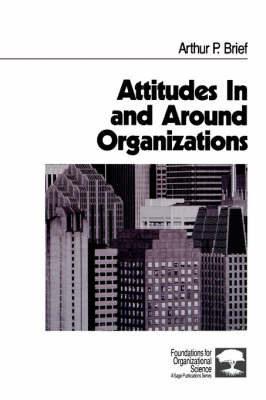 Attitudes In and Around Organizations by Arthur P Brief