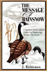 The Message of Rainsnow: A Spiritual and Cultural Vision for Beginning to Save the Earth by J. Rainsnow image