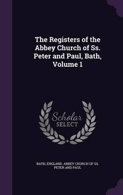 The Registers of the Abbey Church of SS. Peter and Paul, Bath, Volume 1