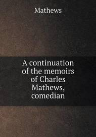 A Continuation of the Memoirs of Charles Mathews, Comedian by . Mathews