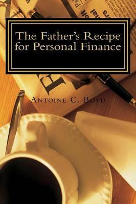 The Father's Recipe for Personal Finance by Antoine C Boyd