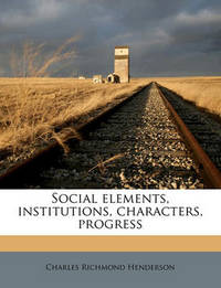 Social Elements, Institutions, Characters, Progress by Charles Richmond Henderson