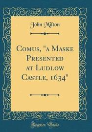 "Comus, ""a Maske Presented at Ludlow Castle, 1634"" (Classic Reprint) by John Milton image"