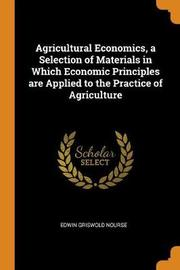 Agricultural Economics, a Selection of Materials in Which Economic Principles Are Applied to the Practice of Agriculture by Edwin Griswold Nourse