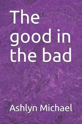 The good in the bad by Ashlyn Michael