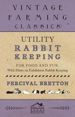 Utility Rabbit Keeping - For Food and Fur - With Hints on Exhibition Rabbit Keeping by Percival Bretton