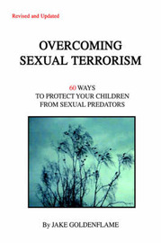 Overcoming Sexual Terrorism: 60 Ways to Protect Your Children from Sexual Predators by Jake Goldenflame