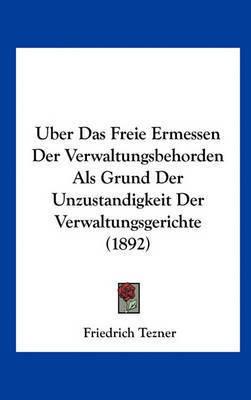 Uber Das Freie Ermessen Der Verwaltungsbehorden ALS Grund Der Unzustandigkeit Der Verwaltungsgerichte (1892) by Friedrich Tezner