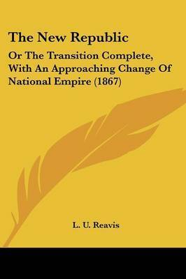 The New Republic: Or the Transition Complete, with an Approaching Change of National Empire (1867) by L U Reavis