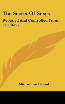 The Secret of Sexes: Revealed and Controlled from the Bible by Michael Ben Abboud