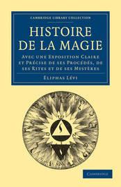 Histoire De La Magie: Avec Une Exposition Claire Et Precise De Ses Procedes, De Ses Rites Et De Ses Mysteres by Eliphas Levi