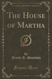 The House of Martha (Classic Reprint) by Frank .R.Stockton