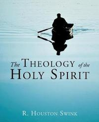 The Theology of the Holy Spirit by R Houston Swink