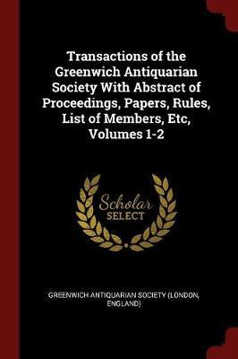 Transactions of the Greenwich Antiquarian Society with Abstract of Proceedings, Papers, Rules, List of Members, Etc, Volumes 1-2