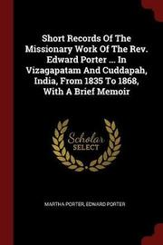 Short Records of the Missionary Work of the REV. Edward Porter ... in Vizagapatam and Cuddapah, India, from 1835 to 1868, with a Brief Memoir by Martha Porter