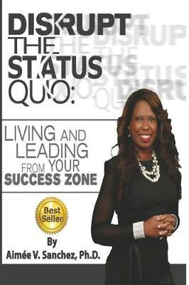 Disrupt The Status Quo by Aimee V Sanchez Phd