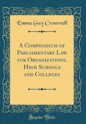 A Compendium of Parliamentary Law for Organizations, High Schools and Colleges (Classic Reprint) by Emma Guy Cromwell