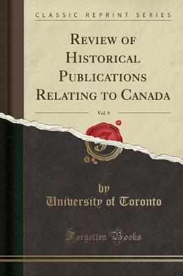 Review of Historical Publications Relating to Canada, Vol. 9 (Classic Reprint) by University of Toronto