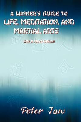 A Winner's Guide to Life, Meditation, and Martial Arts by Peter Jaw