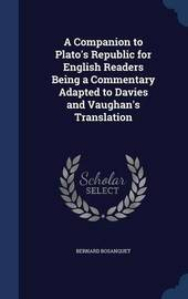 A Companion to Plato's Republic for English Readers Being a Commentary Adapted to Davies and Vaughan's Translation by Bernard Bosanquet