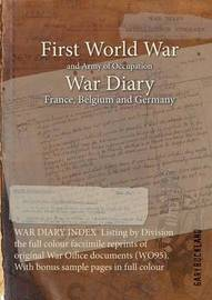 War Diary Index Listing by Division the Full Colour Facsimile Reprints of Original War Office Documents (Wo95). with Bonus Sample Pages in Full Colour by Gary Buckland