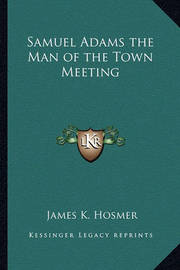 Samuel Adams the Man of the Town Meeting by James Kendall Hosmer