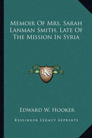 Memoir of Mrs. Sarah Lanman Smith, Late of the Mission in Syria by Edward W Hooker