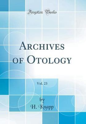 Archives of Otology, Vol. 23 (Classic Reprint) by H Knapp