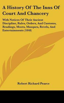A History of the Inns of Court and Chancery: With Notices of Their Ancient Discipline, Rules, Orders, and Customs, Readings, Moots, Masques, Revels, and Entertainments (1848) by Robert Richard Pearce image
