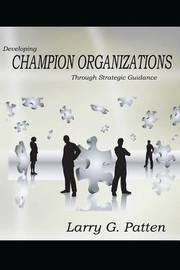 Developing Champion Organizations by MR Larry G Patten