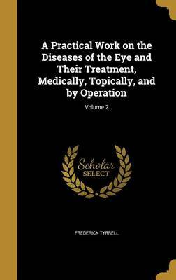 A Practical Work on the Diseases of the Eye and Their Treatment, Medically, Topically, and by Operation; Volume 2 by Frederick Tyrrell image