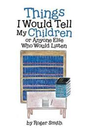 Things I Would Tell My Children or Anyone Else Who Would Listen by Roger Smith