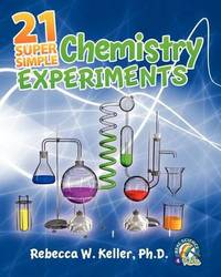 21 Super Simple Chemistry Experiments by Rebecca W Keller Ph D