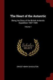 The Heart of the Antarctic, Being the Story of the British Antarctic Expedition, 1907-1909; Volume 1 by Ernest Henry Shackleton image