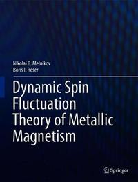 Dynamic Spin Fluctuation Theory of Metallic Magnetism by Nikolai B. Melnikov